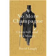 No More Champagne Churchill and His Money by Lough, David, 9781250071262