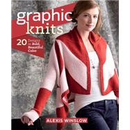 Graphic Knits: 20 Designs in Bold, Beautiful Color by Winslow, Alexis, 9781620331262