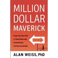 Million Dollar Maverick: Forge Your Own Path to Think Differently, Act Decisively, and Succeed Quickly by Weiss,Alan, 9781629561264