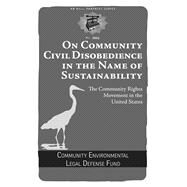 On Community Civil Disobedience in the Name of Sustainability: The Community Rights Movement in the United States by Community Environmental Legal Defense Fund, 9781629631264