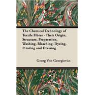 The Chemical Technology of Textile Fibres: Their Origin, Structure, Preparation, Washing, Bleaching, Dyeing, Printing and Dressing by Georgievics, Georg Von, 9781406781267