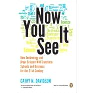 Now You See It : How Technology and Brain Science Will Transform Schools and Business for the 21st Century by Davidson, Cathy N., 9780143121268