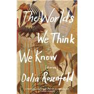 The Worlds We Think We Know Stories by Rosenfeld, Dalia, 9781571311269