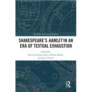 SHAKESPEAREÆS HAMLET IN AN ERA OF TEXTUAL EXHAUSTION by Loftis; Sonya, 9781138291270