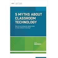 5 Myths About Classroom Technology by Matt Renwick, 9781416621270