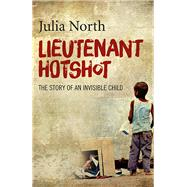 Lieutenant Hotshot The Story of an Invisible Child by North, Julia, 9781785351273