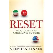 Reset : Iran, Turkey, and America's Future by Kinzer, Stephen, 9780805091274