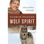 Wolf Spirit A Story of Wolves and Wonder by Pflüger, Gudrun; Reichel, Tammi, 9781771601276
