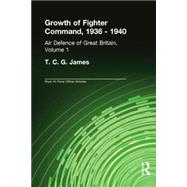 Growth of Fighter Command, 1936-1940: Air Defence of Great Britain, Volume 1 by James,T.C.G.;Cox,Sebastian, 9780415761277