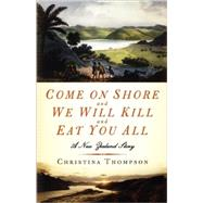 Come On Shore and We Will Kill and Eat You All A New Zealand Story by Thompson, Christina, 9781596911277