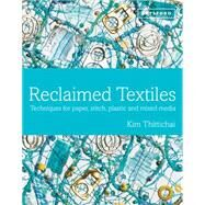 Reclaimed Textiles Techniques for Paper, Stitch, Plastic and Mixed Media by Thittichai, Kim, 9781849941280
