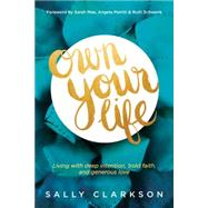 Own Your Life: Living With Deep Intention, Bold Faith, and Generous Love by Clarkson, Sally; Perritt, Angela; Schwenk, Ruth; Mae, Sarah, 9781414391281