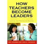 How Teachers Become Leaders by Lieberman, Ann; Friedrich, Linda D., 9780807751282