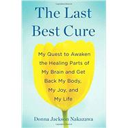 The Last Best Cure My Quest to Awaken the Healing Parts of My Brain and Get Back My Body, My Joy, and My Life by Nakazawa, Donna Jackson, 9781594631283