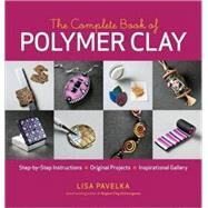 The Complete Book of Polymer Clay: Step-by-step Instructions, Original Projects, Inspirational Gallery by Pavelka, Lisa, 9781600851285
