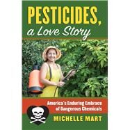 Pesticides, a Love Story: America's Enduring Embrace of Dangerous Chemicals by Mart, Michelle, 9780700621286