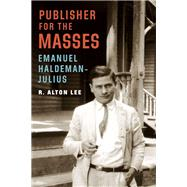 Publisher for the Masses, Emanuel Haldeman-julius by Lee, R. Alton, 9781496201287