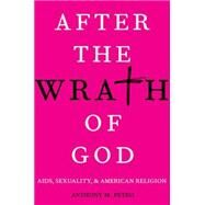 After the Wrath of God AIDS, Sexuality, and American Religion by Petro, Anthony M., 9780199391288