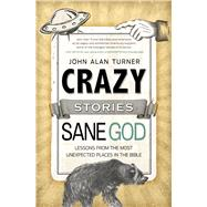 Crazy Stories, Sane God Lessons from the Most Unexpected Places in the Bible by Turner, John Alan, 9781433681288