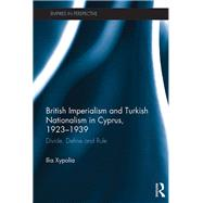 British Imperialism and Turkish Nationalism in Cyprus, 1923-1939: Divide, Define and Rule by Xypolia; Ilia, 9781138221291