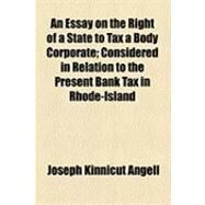 An Essay on the Right of a State to Tax a Body Corporate: Considered in Relation to the Present Bank Tax in Rhode-island by Angell, Joseph Kinnicut, 9781154511291