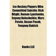 Ice Hockey Players Who Committed Suicide : Rick Blight, Roman Lyashenko, Evgeny Belosheikin, Marc Potvin, Duaan Paaek, Yevgeny Babich by , 9781158401291