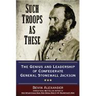 Such Troops As These: The Genius and Leadership of Confederate General Stonewall Jackson by Alexander, Bevin, 9780425271292