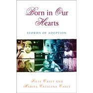 Born in Our Hearts : Stories of Adoption by Casey, Filis, 9780757301292