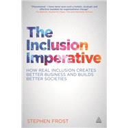 The Inclusion Imperative: How Real Inclusion Creates Better Business and Builds Better Societies by Frost, Stephen J., 9780749471293