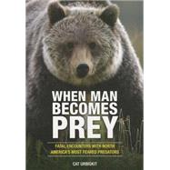 When Man Becomes Prey Fatal Encounters with North America?s Most Feared Predators by Urbigkit, Cat, 9780762791293