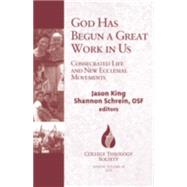 God Has Begun a Great Work in Us: Contemporary Consecrated Life and Ecclesial Movements by King, Jason; Schrein, Shannon, 9781626981294
