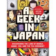 A Geek in Japan: Discovering the Land of Manga, Anime, Zen, and the Tea Ceremony by Garcia, Hector, 9784805311295