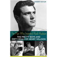 The Man Who Invented Rock Hudson: The Pretty Boys and Dirty Deals of Henry Willson by Hofler, Robert, 9780816691296