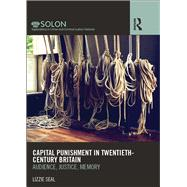 Capital Punishment in Twentieth-Century Britain: Audience, Justice, Memory by Seal; Lizzie, 9781138961296