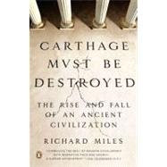 Carthage Must Be Destroyed The Rise and Fall of an Ancient Civilization by Miles, Richard, 9780143121299