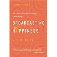 Broadcasting Happiness: The Science of Igniting and Sustaining Positive Change by Gielan, Michelle, 9781941631300