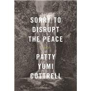 Sorry to Disrupt the Peace A Novel by Cottrell, Patty Yumi, 9781944211301
