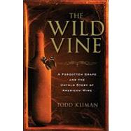 The Wild Vine: A Forgotten Grape and the Untold Story of American Wine by Kliman, Todd, 9780307591302