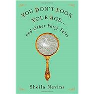 You Don't Look Your Age And Other Fairy Tales by Nevins, Sheila, 9781250111302