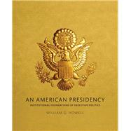 An American Presidency Institutional Foundations of Executive Politics by Howell, William G., 9780205191307