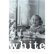 Waking Up White and Finding Myself in the Story of Race by Irving, Debby, 9780991331307