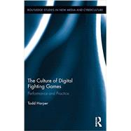 The Culture of Digital Fighting Games: Performance and Practice by Harper; Todd, 9780415821308