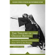 The Theatre of the Occult Revival Alternative Spiritual Performance from 1875 to the Present by Lingan, Edmund B., 9781137451309