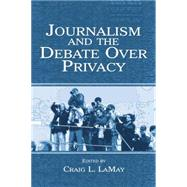 Journalism and the Debate Over Privacy by LaMay,Craig;LaMay,Craig, 9781138861312