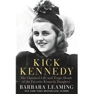 Kick Kennedy The Charmed Life and Tragic Death of the Favorite Kennedy Daughter by Leaming, Barbara, 9781250071316