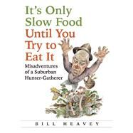 It's Only Slow Food Until You Try to Eat It Misadventures of a Suburban Hunter-Gatherer by Heavey, Bill, 9780802121318