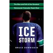 Ice Storm The Rise and Fall of the Greatest Vancouver Canucks Team Ever by Dowbiggin, Bruce, 9781771641319