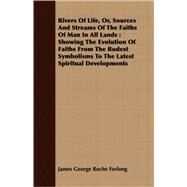 Rivers Of Life, Or, Sources And Streams Of The Faiths Of Man In All Lands by Forlong, James George Roche, 9781409731320