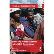 Reducing Armed Violence with NGO Governance by Bruce Hall; Rodney, 9780415831321