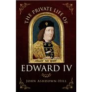 The Private Life of Edward IV by Ashdown-hill, John, 9781445671321